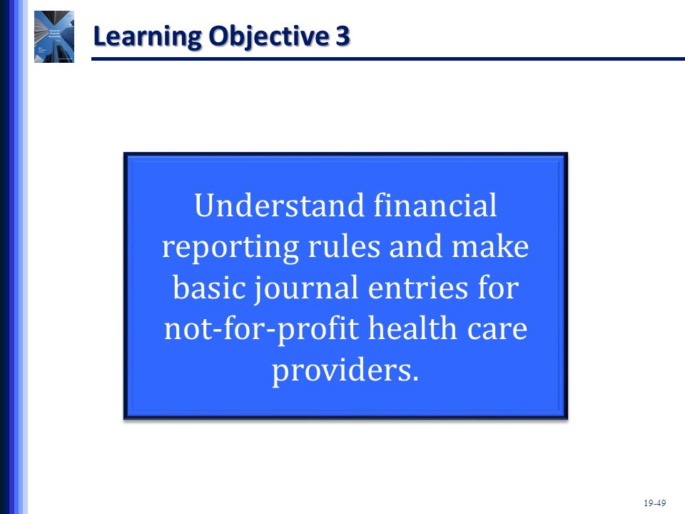 19-49 Learning Objective 3 Understand financial reporting rules and make basic journal entries for not-for-profit health care providers.