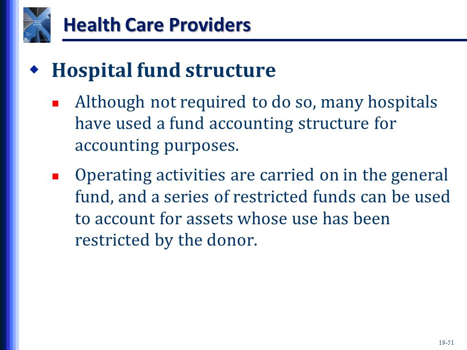 19-51 Health Care Providers  Hospital fund structure Although not required to do so, many hospitals have used a fund accounting structure for accounting purposes.