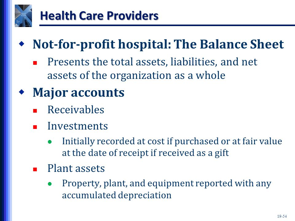 19-54 Health Care Providers  Not-for-profit hospital: The Balance Sheet Presents the total assets, liabilities, and net assets of the organization as a whole  Major accounts Receivables Investments Initially recorded at cost if purchased or at fair value at the date of receipt if received as a gift Plant assets Property, plant, and equipment reported with any accumulated depreciation