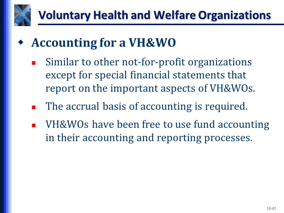 19-65 Voluntary Health and Welfare Organizations  Accounting for a VH&WO Similar to other not-for-profit organizations except for special financial statements that report on the important aspects of VH&WOs.