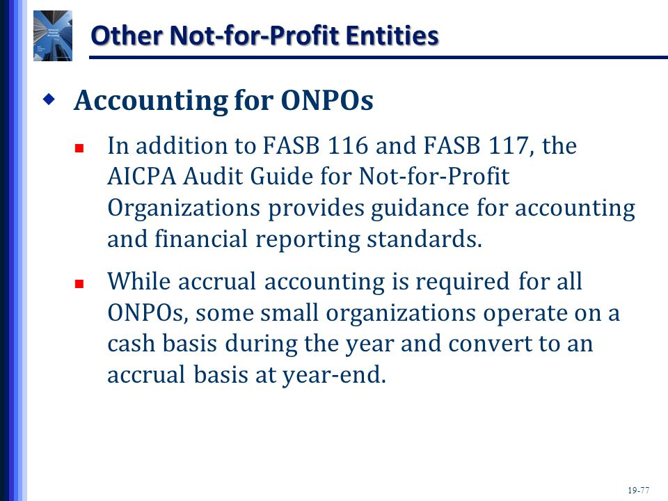 19-77 Other Not-for-Profit Entities  Accounting for ONPOs In addition to FASB 116 and FASB 117, the AICPA Audit Guide for Not-for-Profit Organization