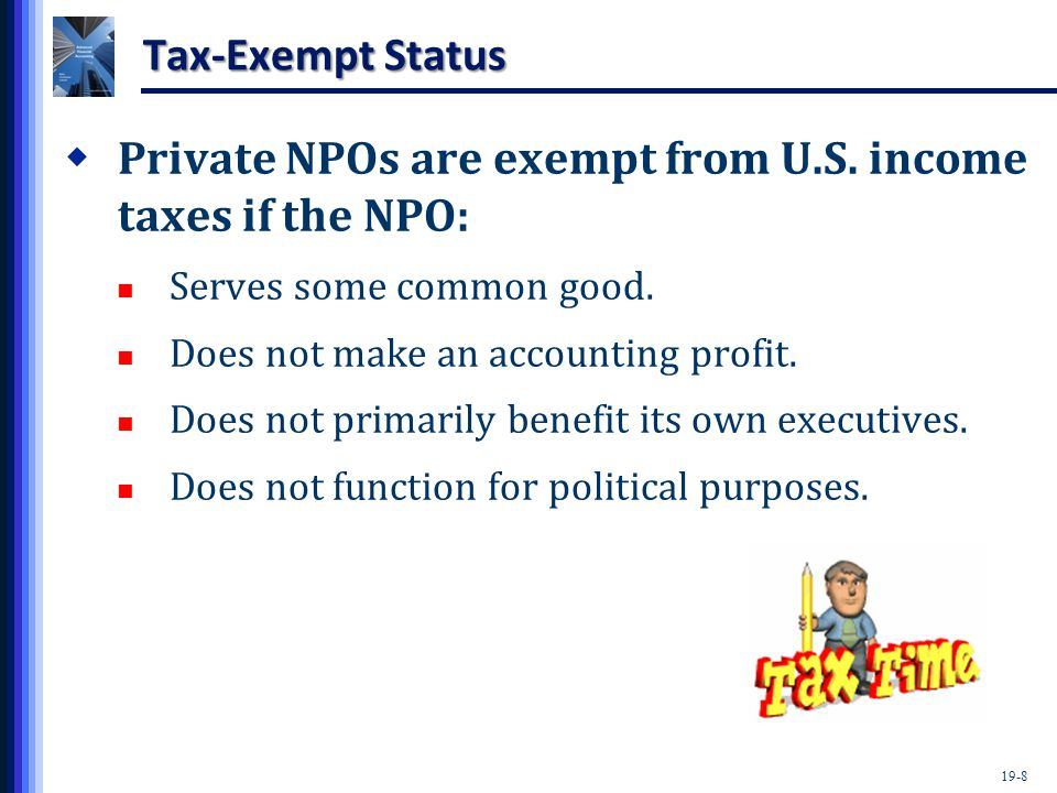 19-8 Tax-Exempt Status  Private NPOs are exempt from U.S. income taxes if the NPO: Serves some common good. Does not make an accounting profit. Does