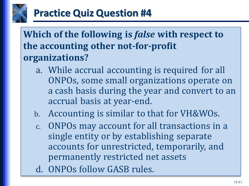 19-81 Practice Quiz Question #4 Which of the following is false with respect to the accounting other not-for-profit organizations.