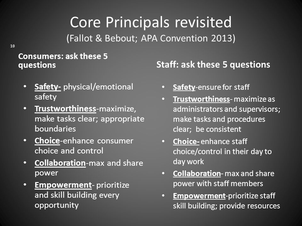 Core Principals revisited (Fallot & Bebout; APA Convention 2013) Safety- physical/emotional safety Trustworthiness-maximize, make tasks clear; appropriate boundaries Choice-enhance consumer choice and control Collaboration-max and share power Empowerment- prioritize and skill building every opportunity Safety-ensure for staff Trustworthiness- maximize as administrators and supervisors; make tasks and procedures clear; be consistent Choice- enhance staff choice/control in their day to day work Collaboration- max and share power with staff members Empowerment-prioritize staff skill building; provide resources 10 Consumers: ask these 5 questions Staff: ask these 5 questions