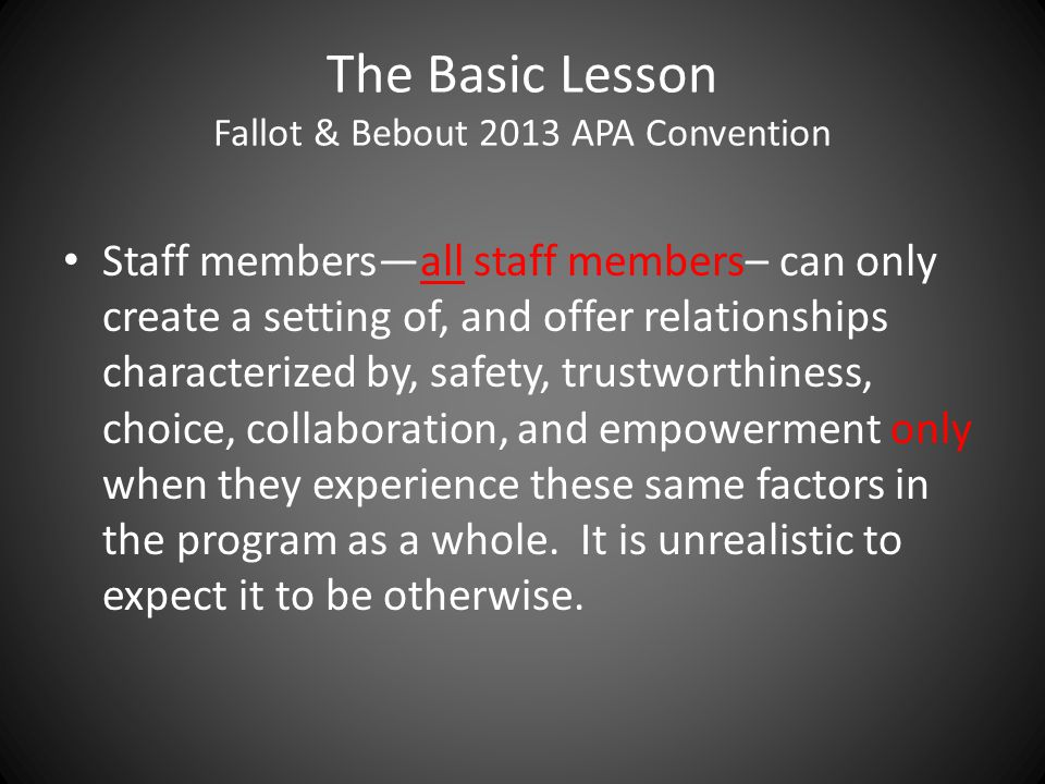 The Basic Lesson Fallot & Bebout 2013 APA Convention Staff members—all staff members– can only create a setting of, and offer relationships characterized by, safety, trustworthiness, choice, collaboration, and empowerment only when they experience these same factors in the program as a whole.