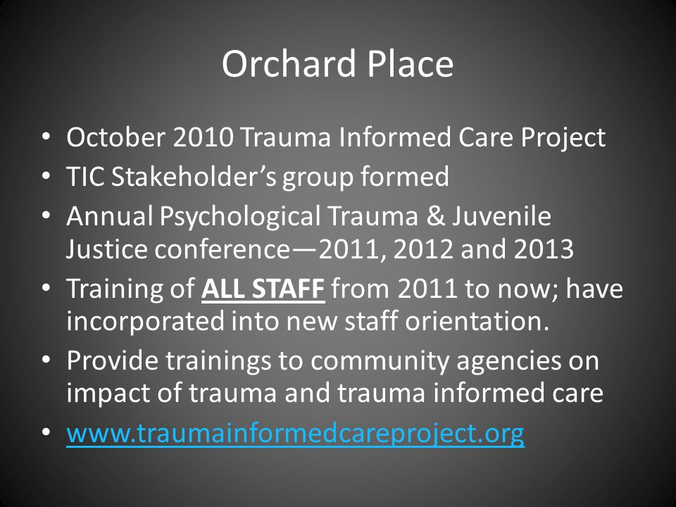 Orchard Place October 2010 Trauma Informed Care Project TIC Stakeholder's group formed Annual Psychological Trauma & Juvenile Justice conference—2011, 2012 and 2013 Training of ALL STAFF from 2011 to now; have incorporated into new staff orientation.