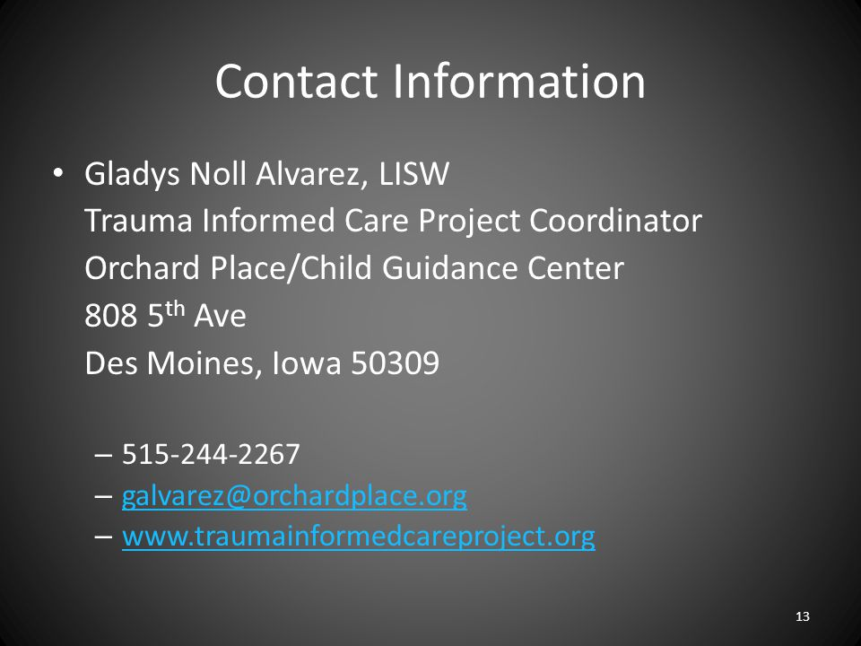 Contact Information Gladys Noll Alvarez, LISW Trauma Informed Care Project Coordinator Orchard Place/Child Guidance Center 808 5 th Ave Des Moines, Iowa 50309 – 515-244-2267 – galvarez@orchardplace.org galvarez@orchardplace.org – www.traumainformedcareproject.org www.traumainformedcareproject.org 13