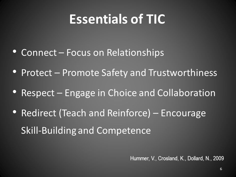 Essentials of TIC Connect – Focus on Relationships Protect – Promote Safety and Trustworthiness Respect – Engage in Choice and Collaboration Redirect (Teach and Reinforce) – Encourage Skill-Building and Competence Hummer, V., Crosland, K., Dollard, N., 2009 6
