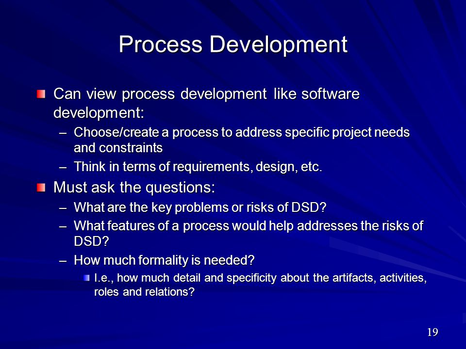 Process Development Can view process development like software development: –Choose/create a process to address specific project needs and constraints
