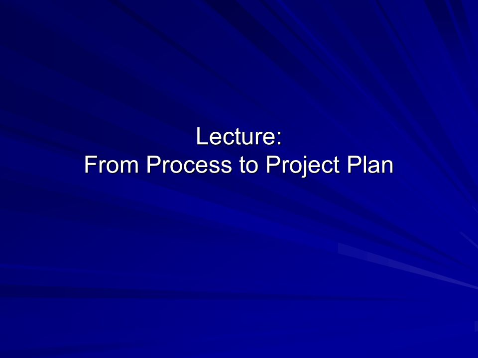 Lecture: From Process to Project Plan