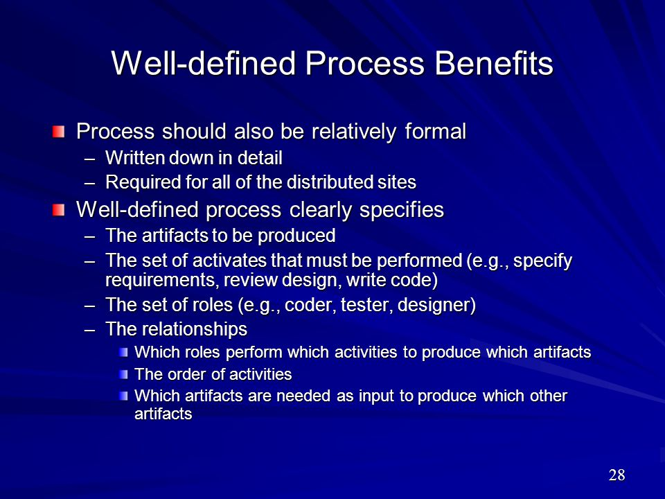 Well-defined Process Benefits Process should also be relatively formal –Written down in detail –Required for all of the distributed sites Well-defined