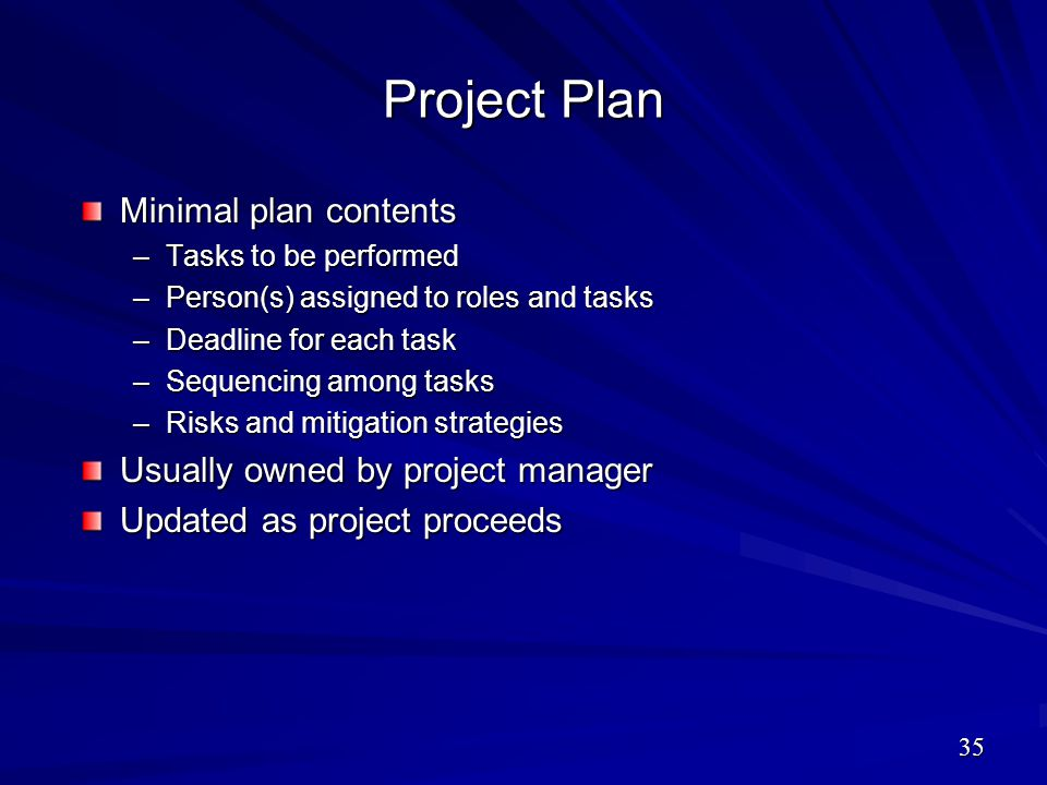Project Plan Minimal plan contents –Tasks to be performed –Person(s) assigned to roles and tasks –Deadline for each task –Sequencing among tasks –Risk