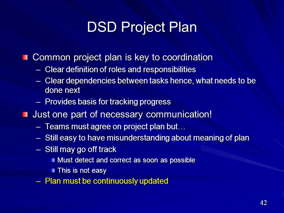 DSD Project Plan Common project plan is key to coordination –Clear definition of roles and responsibilities –Clear dependencies between tasks hence, w