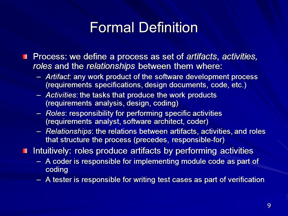 Formal Definition Process: we define a process as set of artifacts, activities, roles and the relationships between them where: –Artifact: any work pr