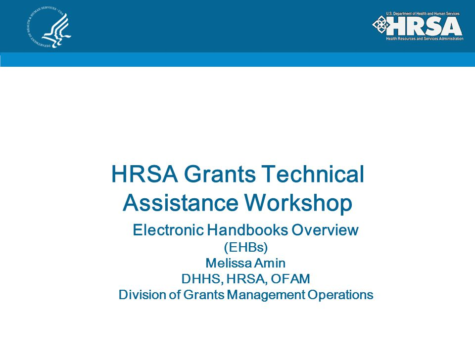 HRSA Grants Technical Assistance Workshop Electronic Handbooks Overview (EHBs) Melissa Amin DHHS, HRSA, OFAM Division of Grants Management Operations