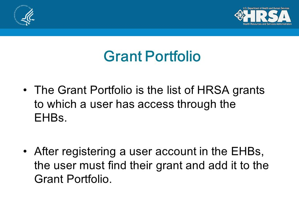 Grant Portfolio The Grant Portfolio is the list of HRSA grants to which a user has access through the EHBs.
