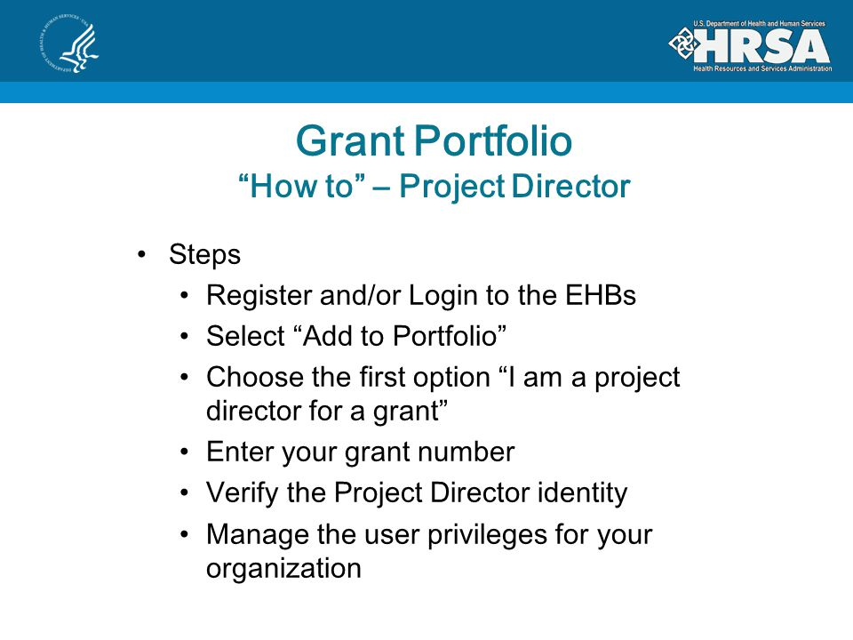 Grant Portfolio How to – Project Director Steps Register and/or Login to the EHBs Select Add to Portfolio Choose the first option I am a project director for a grant Enter your grant number Verify the Project Director identity Manage the user privileges for your organization