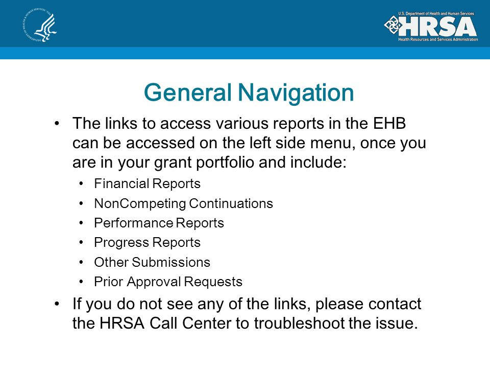 General Navigation The links to access various reports in the EHB can be accessed on the left side menu, once you are in your grant portfolio and include: Financial Reports NonCompeting Continuations Performance Reports Progress Reports Other Submissions Prior Approval Requests If you do not see any of the links, please contact the HRSA Call Center to troubleshoot the issue.
