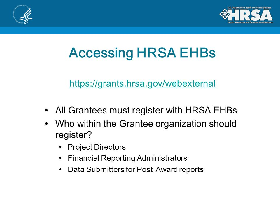 Accessing HRSA EHBs   All Grantees must register with HRSA EHBs Who within the Grantee organization should register.