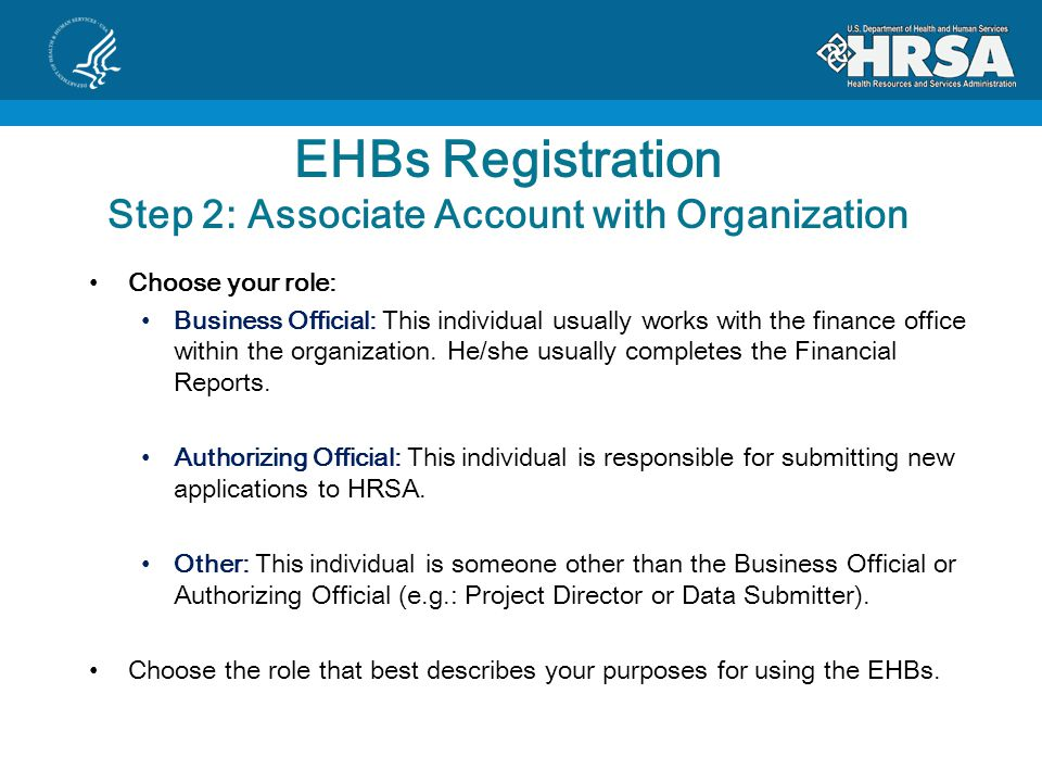EHBs Registration Step 2: Associate Account with Organization Choose your role: Business Official: This individual usually works with the finance office within the organization.