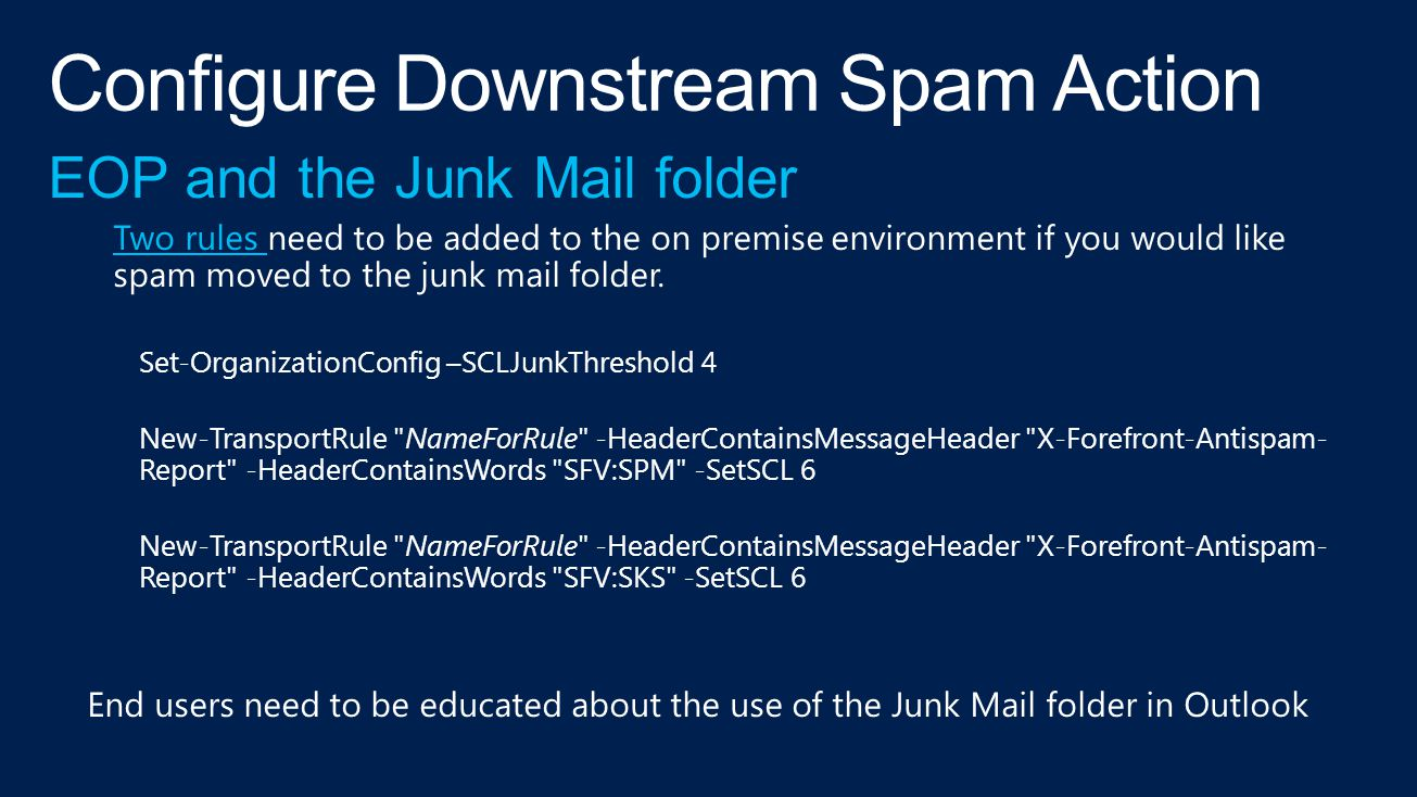 EOP and the Junk Mail folder Two rules Two rules need to be added to the on premise environment if you would like spam moved to the junk mail folder.