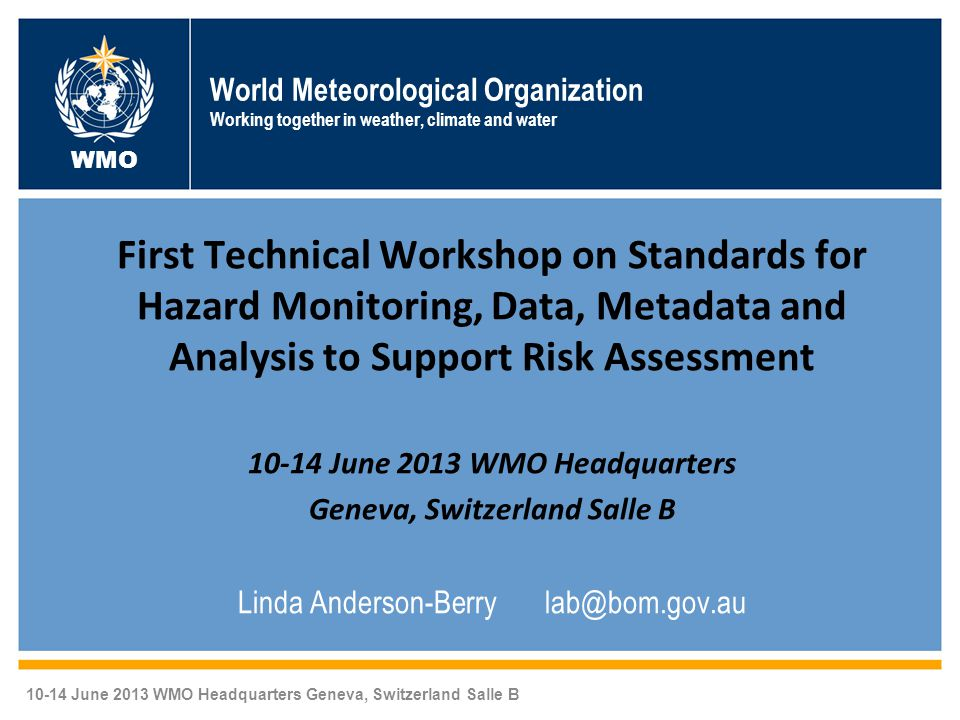 World Meteorological Organization Working together in weather, climate and water First Technical Workshop on Standards for Hazard Monitoring, Data, Metadata and Analysis to Support Risk Assessment 10-14 June 2013 WMO Headquarters Geneva, Switzerland Salle B Linda Anderson-Berry lab@bom.gov.au WMO 10-14 June 2013 WMO Headquarters Geneva, Switzerland Salle B