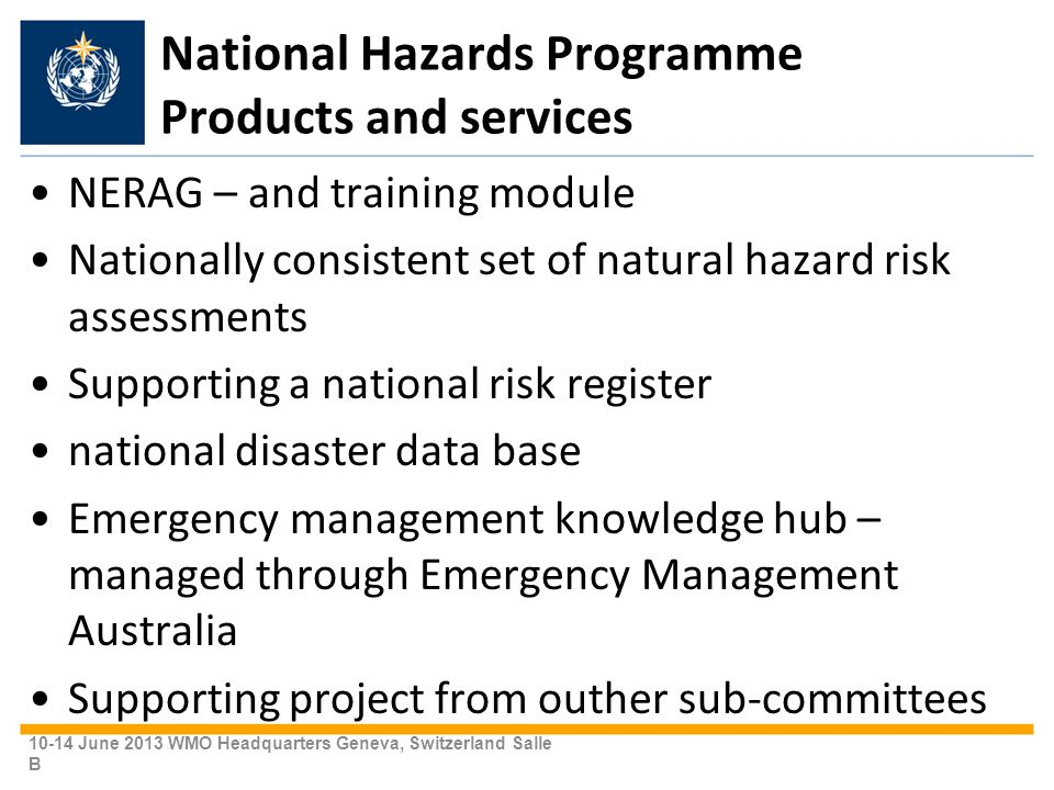 National Hazards Programme Products and services NERAG – and training module Nationally consistent set of natural hazard risk assessments Supporting a national risk register national disaster data base Emergency management knowledge hub – managed through Emergency Management Australia Supporting project from outher sub-committees 10-14 June 2013 WMO Headquarters Geneva, Switzerland Salle B