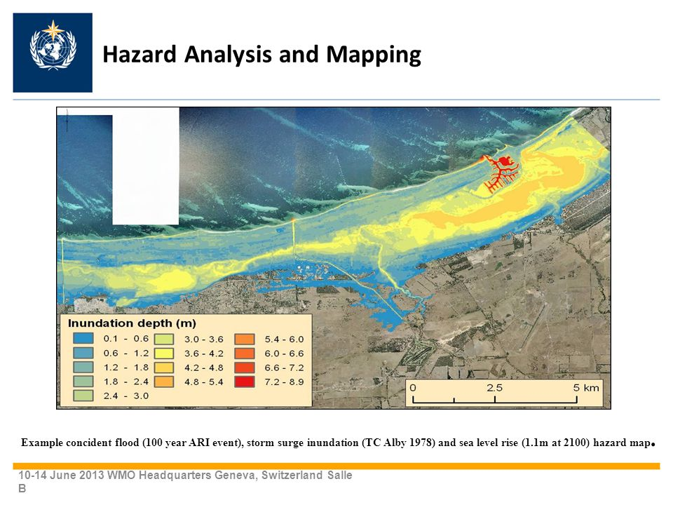 Hazard Analysis and Mapping 10-14 June 2013 WMO Headquarters Geneva, Switzerland Salle B Example concident flood (100 year ARI event), storm surge inundation (TC Alby 1978) and sea level rise (1.1m at 2100) hazard map.