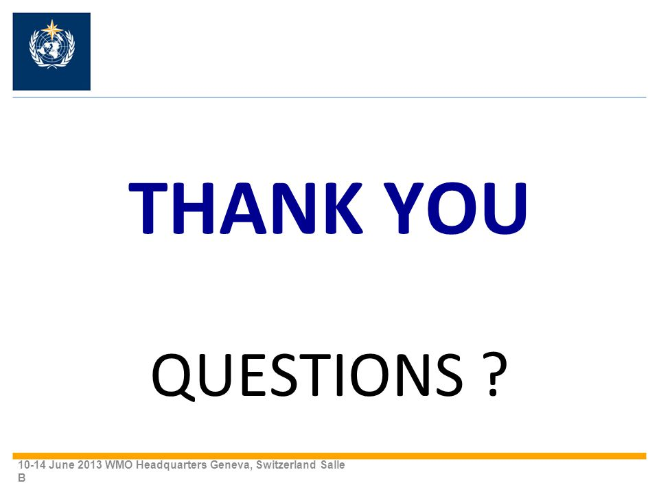 THANK YOU QUESTIONS 10-14 June 2013 WMO Headquarters Geneva, Switzerland Salle B