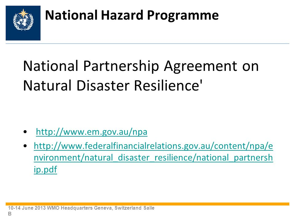 National Hazard Programme National Partnership Agreement on Natural Disaster Resilience http://www.em.gov.au/npa http://www.federalfinancialrelations.gov.au/content/npa/e nvironment/natural_disaster_resilience/national_partnersh ip.pdfhttp://www.federalfinancialrelations.gov.au/content/npa/e nvironment/natural_disaster_resilience/national_partnersh ip.pdf 10-14 June 2013 WMO Headquarters Geneva, Switzerland Salle B