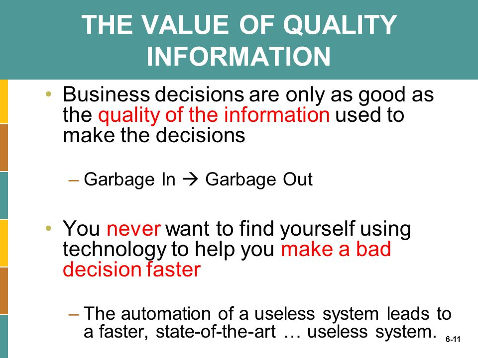 6-11 THE VALUE OF QUALITY INFORMATION Business decisions are only as good as the quality of the information used to make the decisions –Garbage In  Garbage Out You never want to find yourself using technology to help you make a bad decision faster –The automation of a useless system leads to a faster, state-of-the-art … useless system.