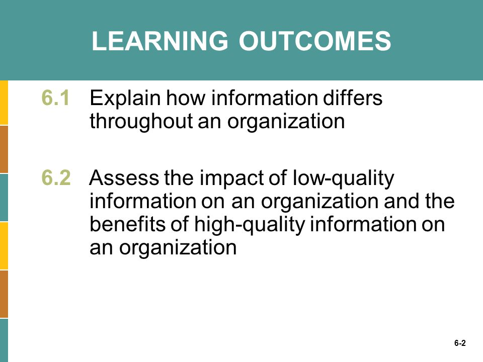 6-2 LEARNING OUTCOMES 6.1Explain how information differs throughout an organization 6.2 Assess the impact of low-quality information on an organization and the benefits of high-quality information on an organization