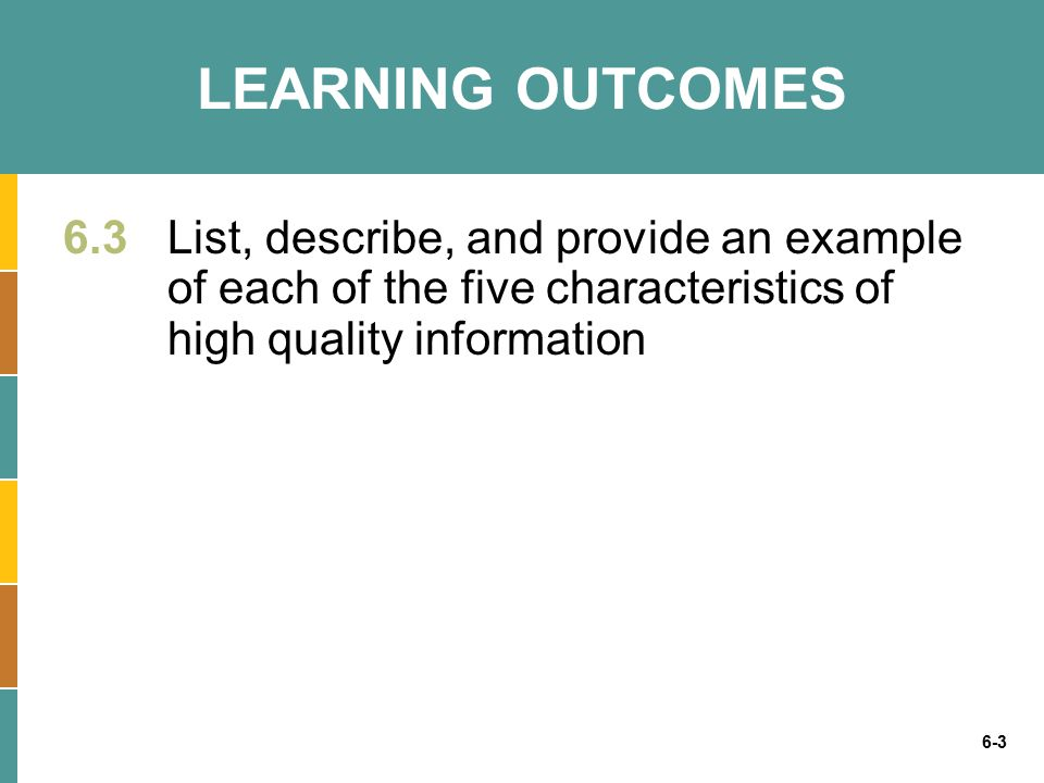 6-3 LEARNING OUTCOMES 6.3 List, describe, and provide an example of each of the five characteristics of high quality information