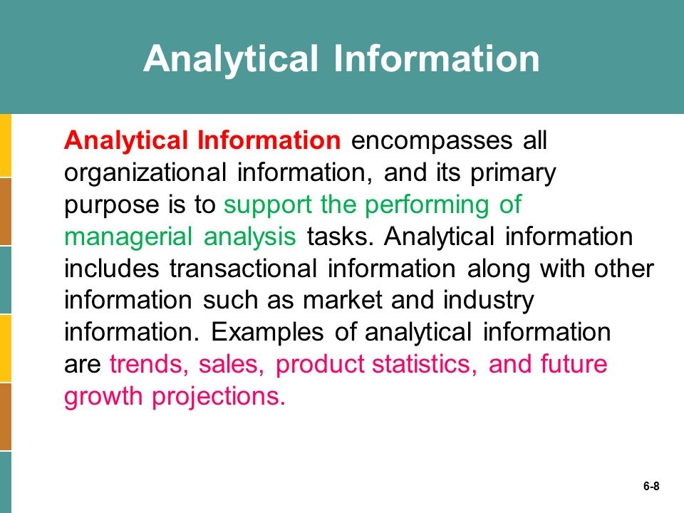 6-8 Analytical Information Analytical Information encompasses all organizational information, and its primary purpose is to support the performing of managerial analysis tasks.
