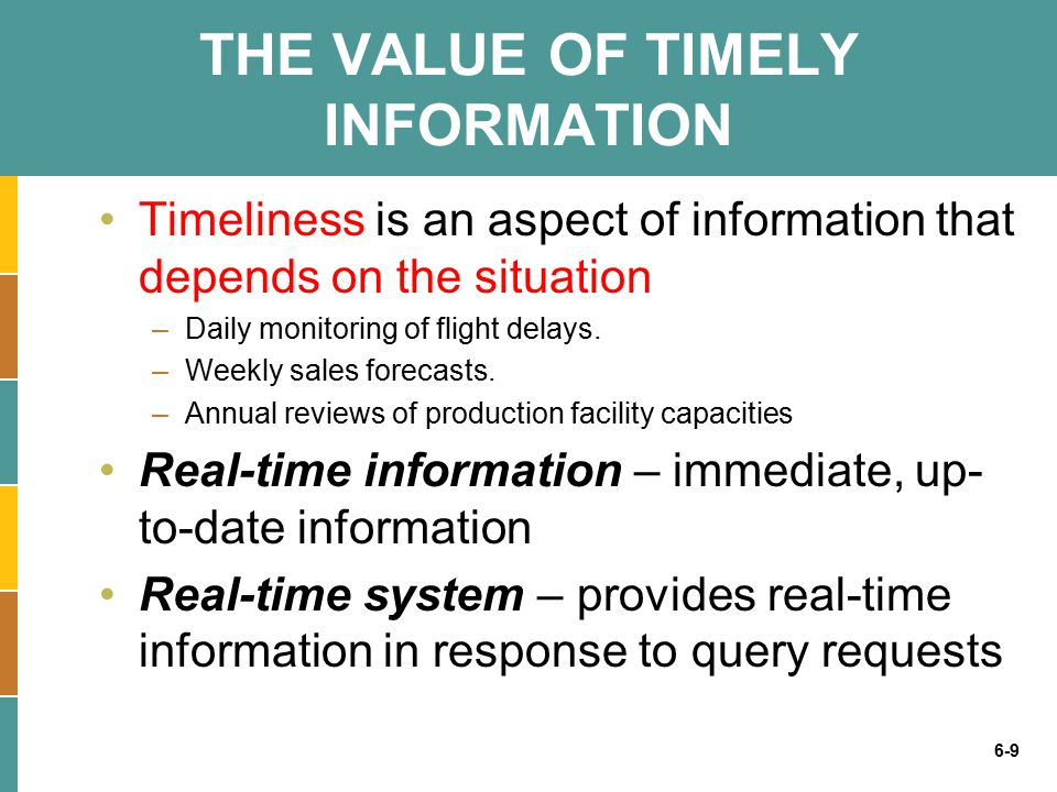 6-9 THE VALUE OF TIMELY INFORMATION Timeliness is an aspect of information that depends on the situation –Daily monitoring of flight delays.
