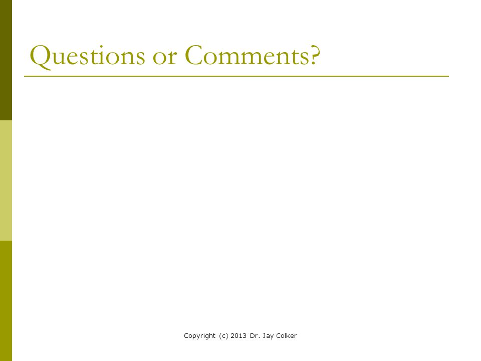 Questions or Comments? Copyright (c) 2013 Dr. Jay Colker
