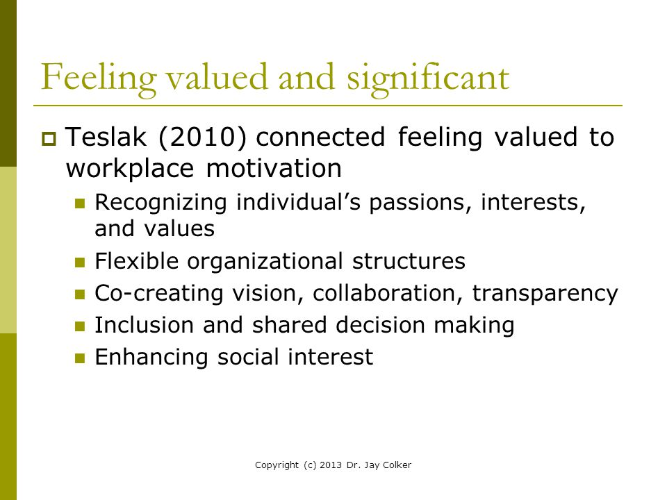 Feeling valued and significant  Teslak (2010) connected feeling valued to workplace motivation Recognizing individual's passions, interests, and valu