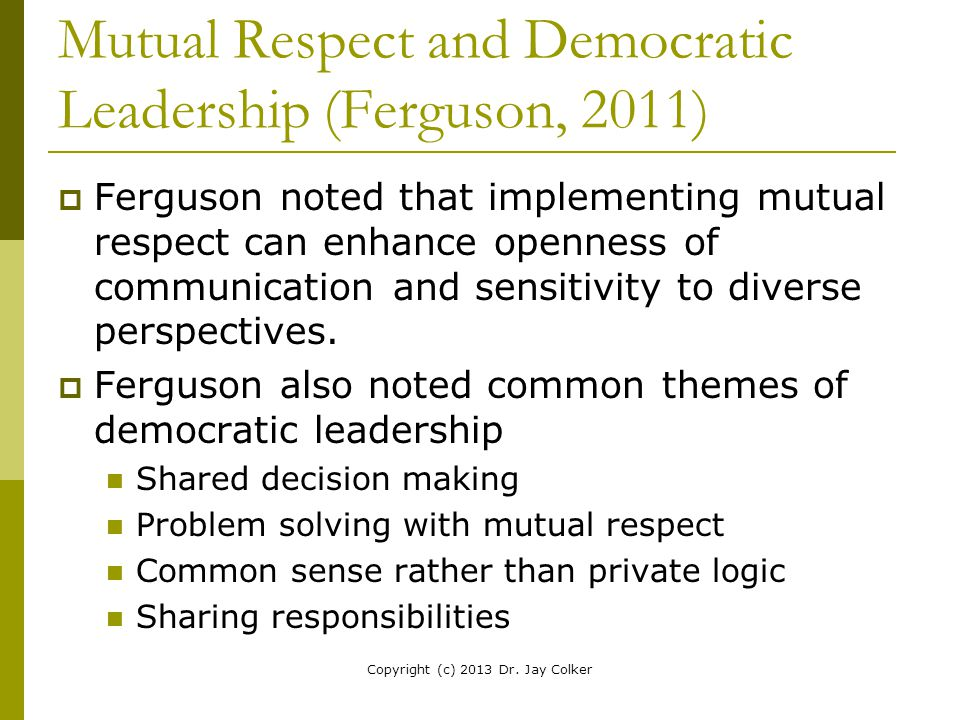 Mutual Respect and Democratic Leadership (Ferguson, 2011)  Ferguson noted that implementing mutual respect can enhance openness of communication and