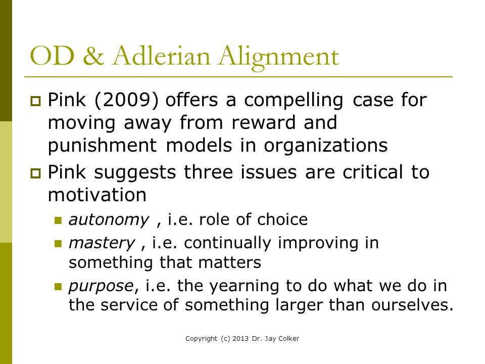 OD & Adlerian Alignment  Pink (2009) offers a compelling case for moving away from reward and punishment models in organizations  Pink suggests thre