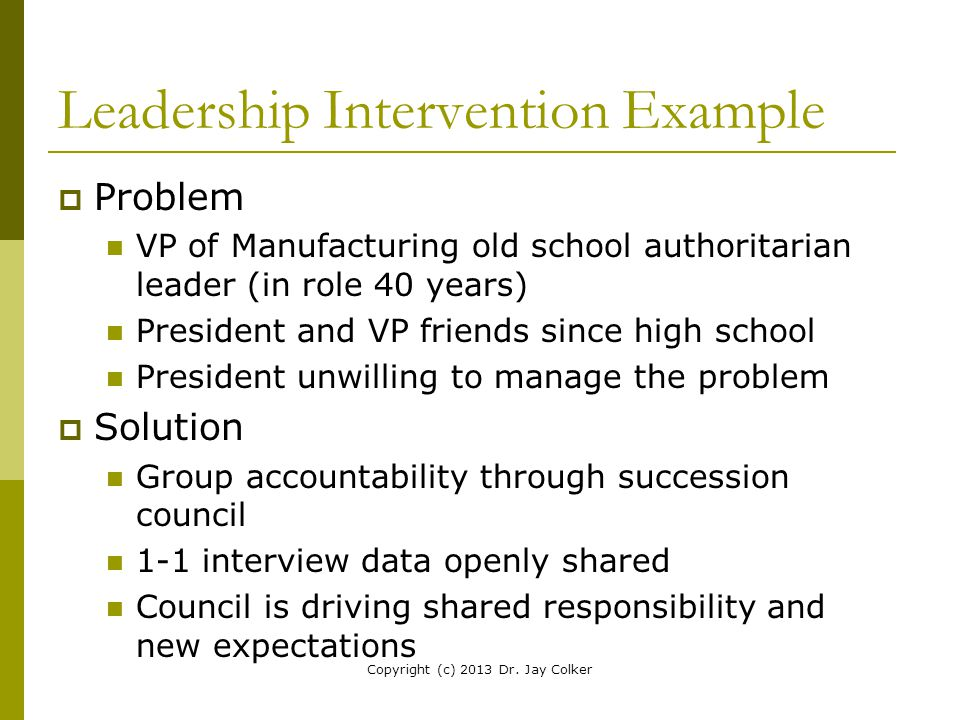 Leadership Intervention Example  Problem VP of Manufacturing old school authoritarian leader (in role 40 years) President and VP friends since high s
