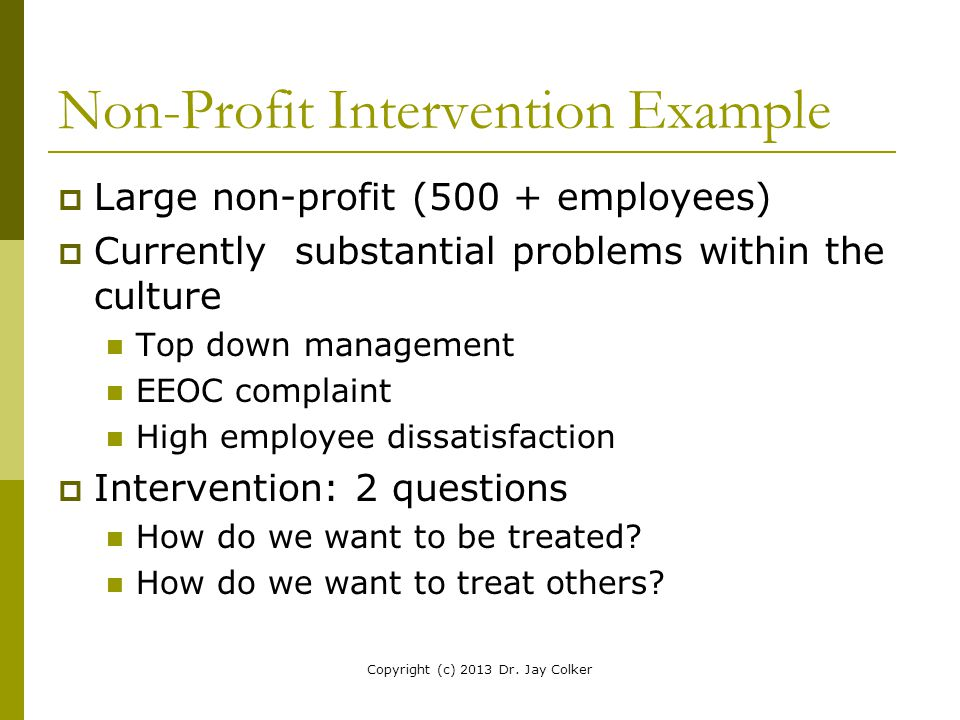 Non-Profit Intervention Example  Large non-profit (500 + employees)  Currently substantial problems within the culture Top down management EEOC comp