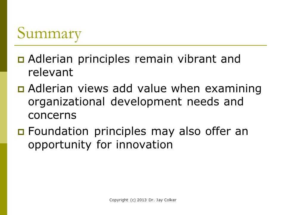 Summary  Adlerian principles remain vibrant and relevant  Adlerian views add value when examining organizational development needs and concerns  Fo
