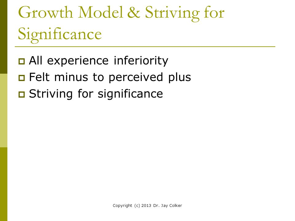 Growth Model & Striving for Significance  All experience inferiority  Felt minus to perceived plus  Striving for significance Copyright (c) 2013 Dr