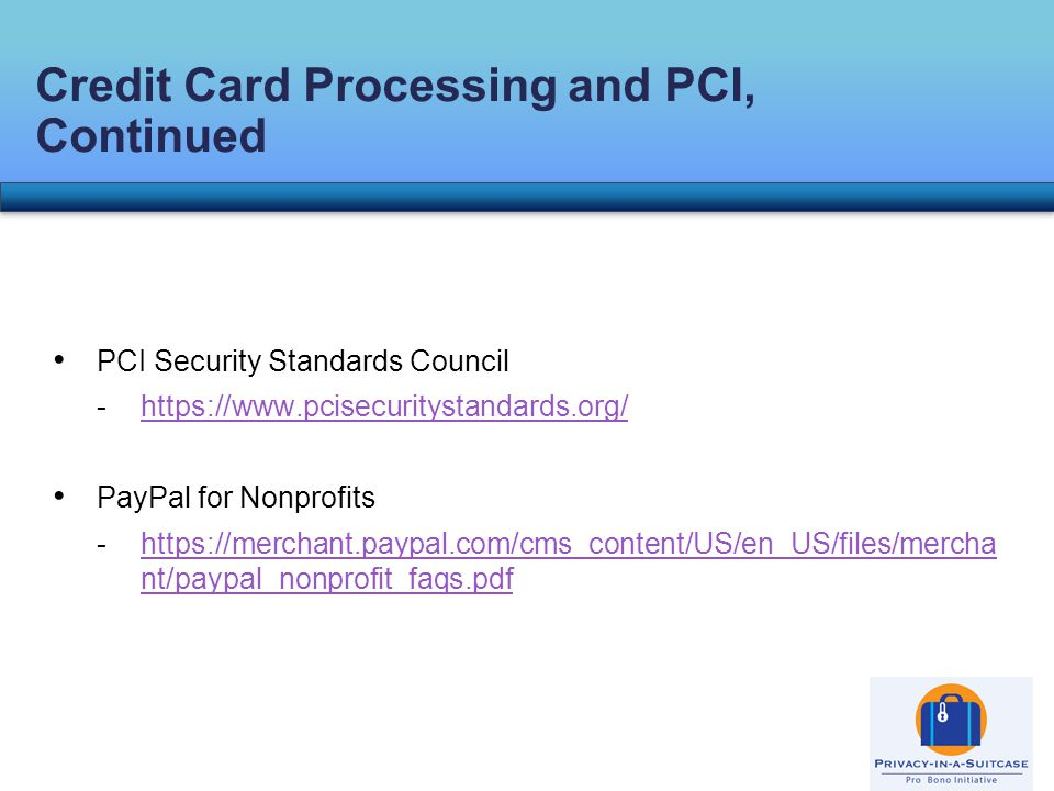 PCI Security Standards Council -https://www.pcisecuritystandards.org/https://www.pcisecuritystandards.org/ PayPal for Nonprofits -https://merchant.paypal.com/cms_content/US/en_US/files/mercha nt/paypal_nonprofit_faqs.pdfhttps://merchant.paypal.com/cms_content/US/en_US/files/mercha nt/paypal_nonprofit_faqs.pdf Credit Card Processing and PCI, Continued