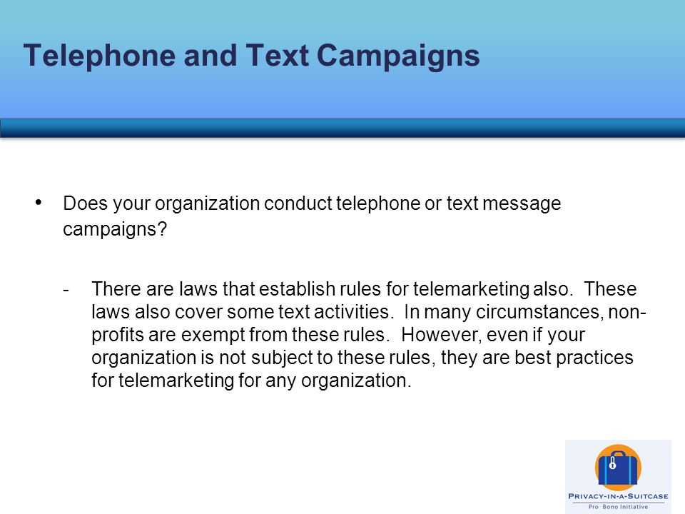 Does your organization conduct telephone or text message campaigns? -There are laws that establish rules for telemarketing also. These laws also cover