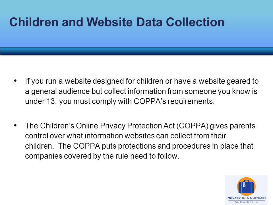 If you run a website designed for children or have a website geared to a general audience but collect information from someone you know is under 13, you must comply with COPPA's requirements.