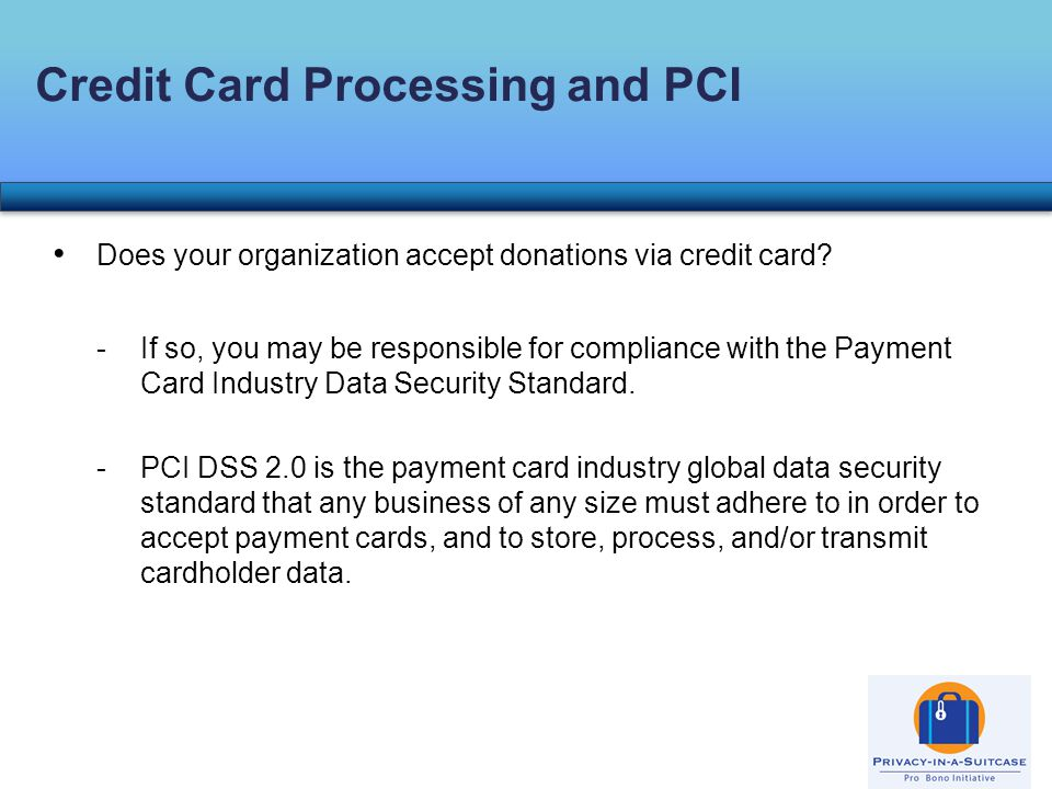 Does your organization accept donations via credit card? -If so, you may be responsible for compliance with the Payment Card Industry Data Security St