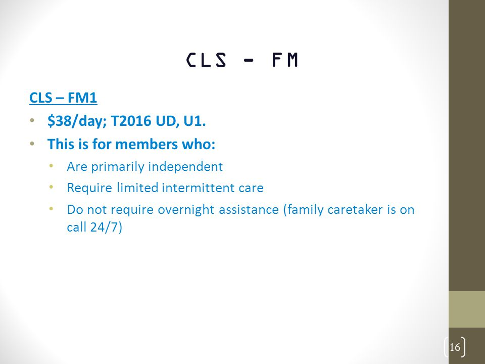 CLS - FM CLS – FM1 $38/day; T2016 UD, U1. This is for members who: Are primarily independent Require limited intermittent care Do not require overnigh