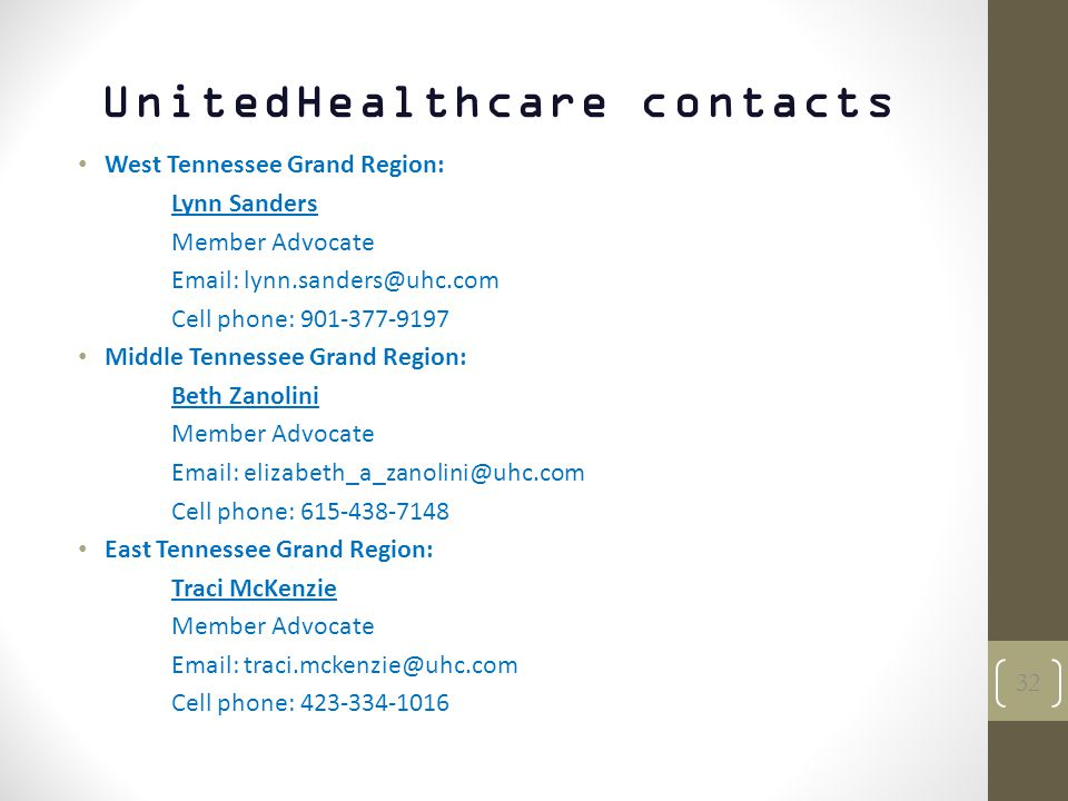 UnitedHealthcare contacts West Tennessee Grand Region: Lynn Sanders Member Advocate Email: lynn.sanders@uhc.com Cell phone: 901-377-9197 Middle Tennessee Grand Region: Beth Zanolini Member Advocate Email: elizabeth_a_zanolini@uhc.com Cell phone: 615-438-7148 East Tennessee Grand Region: Traci McKenzie Member Advocate Email: traci.mckenzie@uhc.com Cell phone: 423-334-1016 32