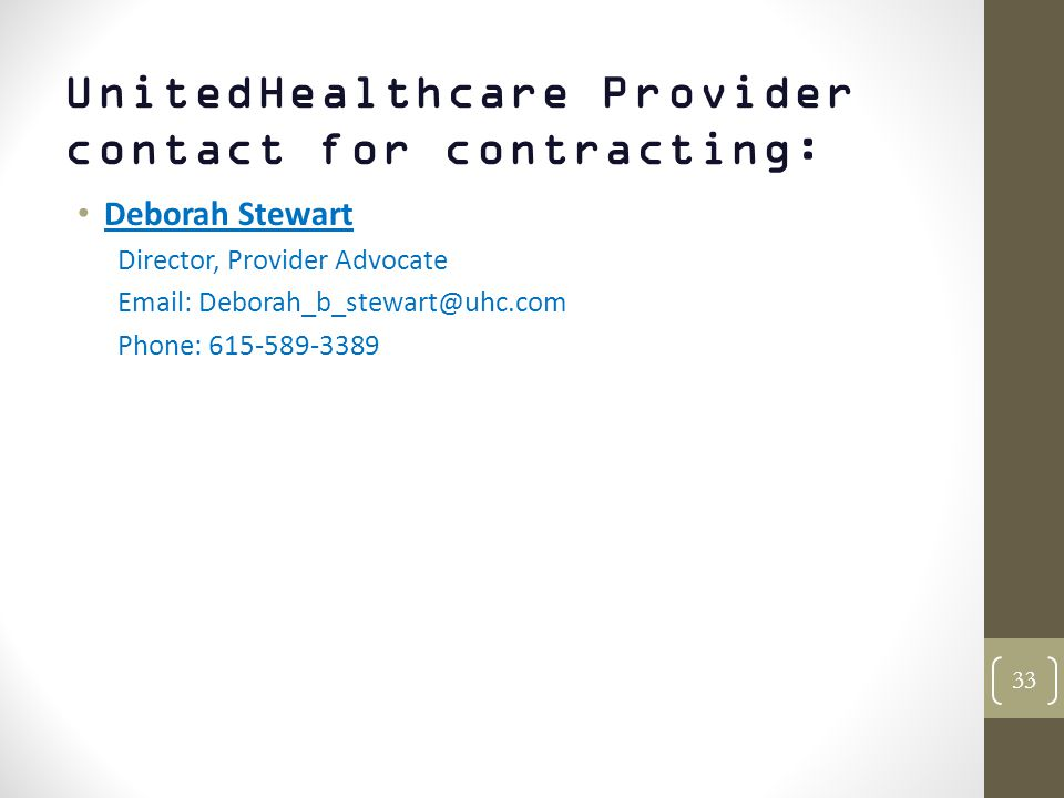 UnitedHealthcare Provider contact for contracting: Deborah Stewart Director, Provider Advocate Email: Deborah_b_stewart@uhc.com Phone: 615-589-3389 33